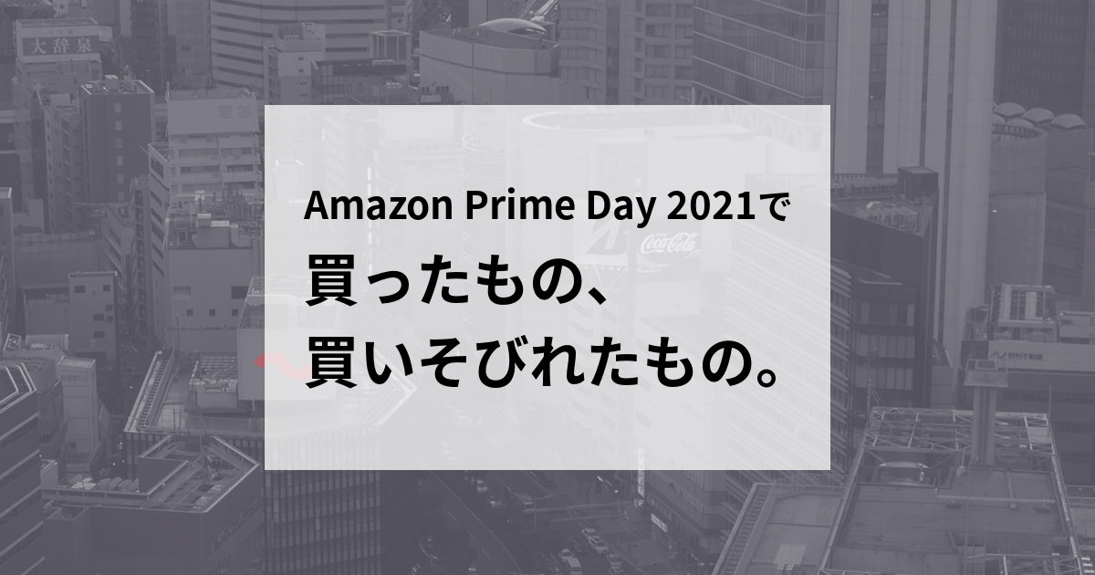 Amazon Prime Day 2021 で買ったもの、買いそびれたもの